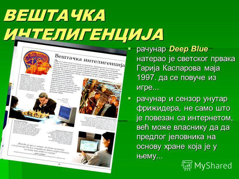ВЕШТАЧКА ИНТЕЛИГЕНЦИЈА рачунар Deep Blue натерао је светског првака Гарија Каспарова маја 1997. да се повуче из игре... рачунар Deep Blue натерао је светског првака Гарија Каспарова маја 1997. да се повуче из игре... рачунар и сензор унутар фрижидера