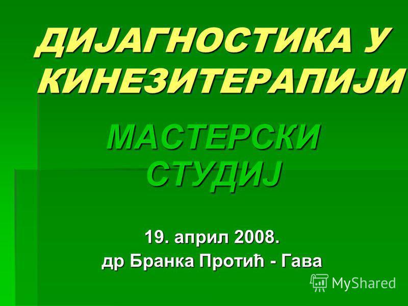 ДИЈАГНОСТИКА У КИНЕЗИТЕРАПИЈИ МАСТЕРСКИ СТУДИЈ 19. април 2008. др Бранка Протић - Гава