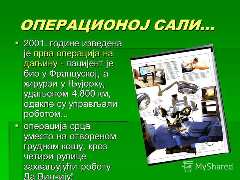 ОПЕРАЦИОНОЈ САЛИ... ОПЕРАЦИОНОЈ САЛИ... 2001. године изведена је прва операција на даљину - пацијент је био у Француској, а хирурзи у Њујорку, удаљеном 4.800 км, одакле су управљали роботом... 2001. године изведена је прва операција на даљину - пациј