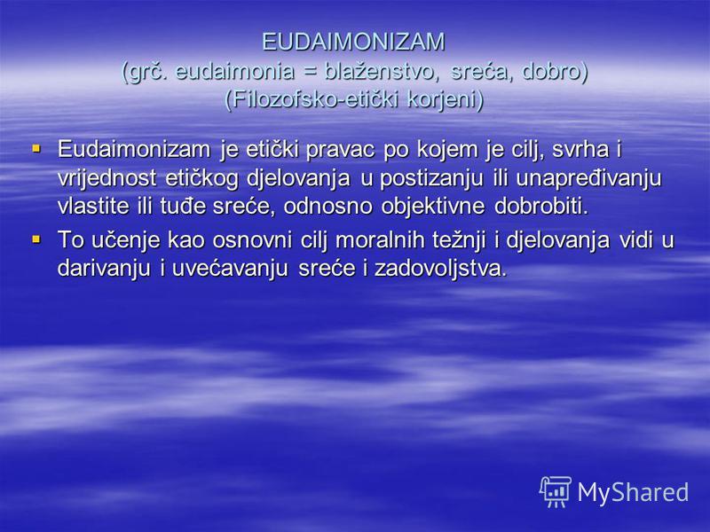 EUDAIMONIZAM (grč. eudaimonia = blaženstvo, sreća, dobro) (Filozofsko-etički korjeni) Eudaimonizam je etički pravac po kojem je cilj, svrha i vrijednost etičkog djelovanja u postizanju ili unapređivanju vlastite ili tuđe sreće, odnosno objektivne dob