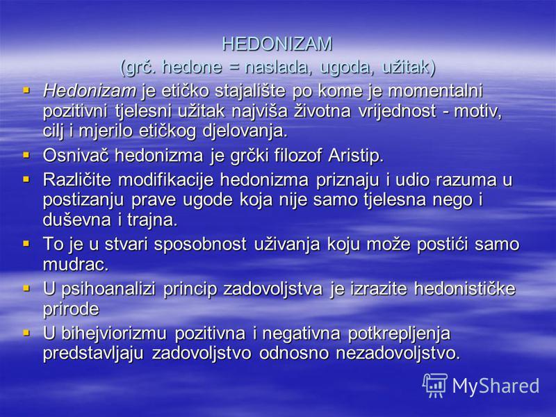 HEDONIZAM (grč. hedone = naslada, ugoda, užitak) Hedonizam je etičko stajalište po kome je momentalni pozitivni tjelesni užitak najviša životna vrijednost - motiv, cilj i mjerilo etičkog djelovanja. Hedonizam je etičko stajalište po kome je momentaln