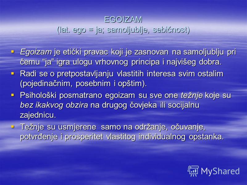 EGOIZAM (lat. ego = ja; samoljublje, sebičnost) Egoizam je etički pravac koji je zasnovan na samoljublju pri čemu ja igra ulogu vrhovnog principa i najvišeg dobra. Egoizam je etički pravac koji je zasnovan na samoljublju pri čemu ja igra ulogu vrhovn