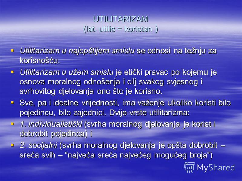 UTILITARIZAM (lat. utilis = koristan ) Utilitarizam u najopštijem smislu se odnosi na težnju za korisnošću. Utilitarizam u najopštijem smislu se odnosi na težnju za korisnošću. Utilitarizam u užem smislu je etički pravac po kojemu je osnova moralnog