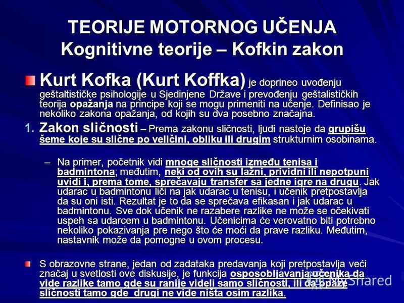TEORIJE MOTORNOG UČENJA Kognitivne teorije – Kofkin zakon Kurt Kofka (Kurt Koffka) je doprineo uvođenju geštaltističke psihologije u Sjedinjene Države i prevođenju geštalističkih teorija opažanja na principe koji se mogu primeniti na učenje. Definisa