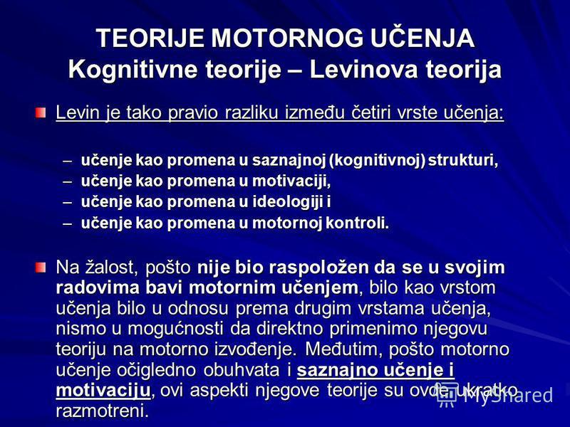 TEORIJE MOTORNOG UČENJA Kognitivne teorije – Levinova teorija Levin je tako pravio razliku između četiri vrste učenja: –učenje kao promena u saznajnoj (kognitivnoj) strukturi, –učenje kao promena u motivaciji, –učenje kao promena u ideologiji i –učen
