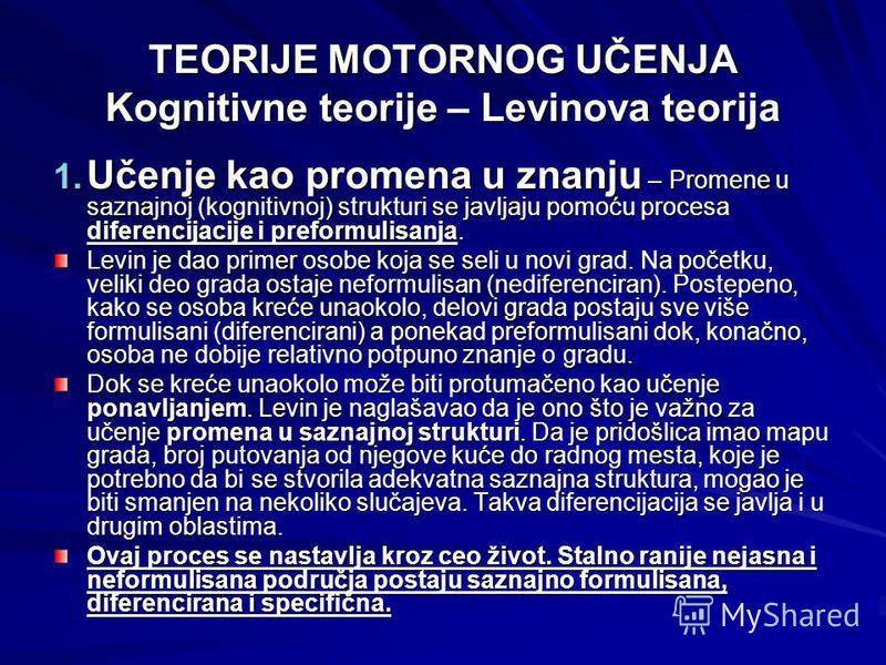 TEORIJE MOTORNOG UČENJA Kognitivne teorije – Levinova teorija 1. Učenje kao promena u znanju – Promene u saznajnoj (kognitivnoj) strukturi se javljaju pomoću procesa diferencijacije i preformulisanja. Levin je dao primer osobe koja se seli u novi gra