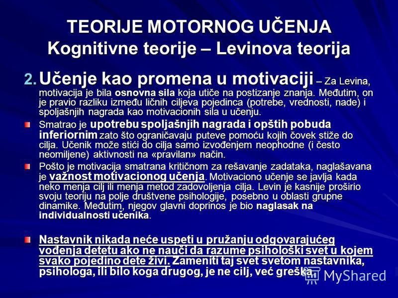 TEORIJE MOTORNOG UČENJA Kognitivne teorije – Levinova teorija 2. Učenje kao promena u motivaciji – Za Levina, motivacija je bila osnovna sila koja utiče na postizanje znanja. Međutim, on je pravio razliku između ličnih ciljeva pojedinca (potrebe, vre