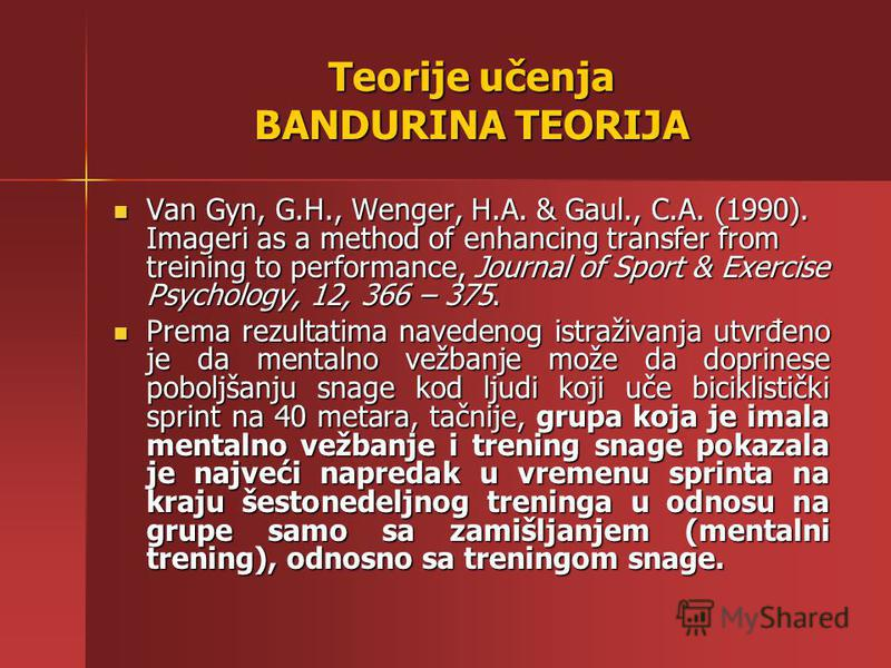 Teorije učenja BANDURINA TEORIJA Van Gyn, G.H., Wenger, H.A. & Gaul., C.A. (1990). Imageri as a method of enhancing transfer from treining to performance, Journal of Sport & Exercise Psychology, 12, 366 – 375. Van Gyn, G.H., Wenger, H.A. & Gaul., C.A