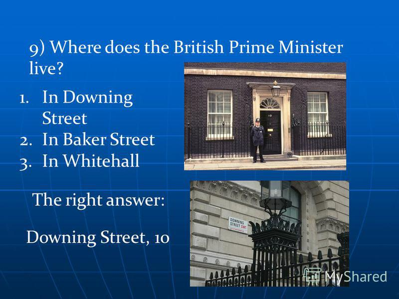 1.In Downing Street 2.In Baker Street 3.In Whitehall The right answer: 9) Where does the British Prime Minister live? Downing Street, 10