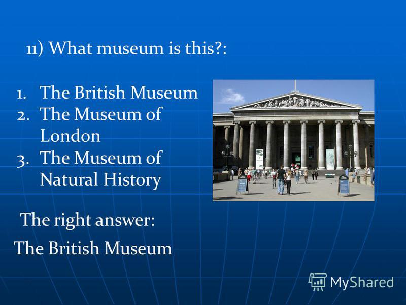 The right answer: The British Museum 11) What museum is this?: 1.The British Museum 2.The Museum of London 3.The Museum of Natural History