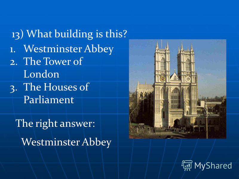 The right answer: Westminster Abbey 13) What building is this? 1.Westminster Abbey 2.The Tower of London 3.The Houses of Parliament