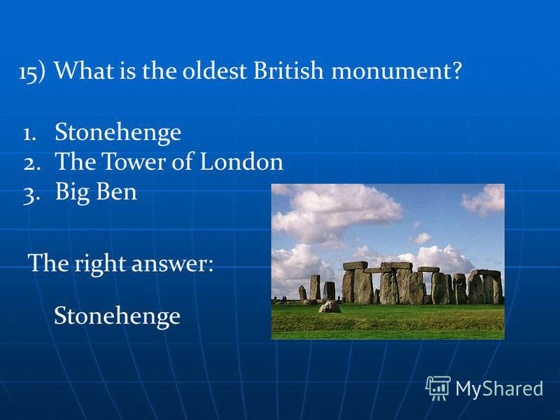 The right answer: 15) What is the oldest British monument? Stonehenge 1.Stonehenge 2.The Tower of London 3.Big Ben