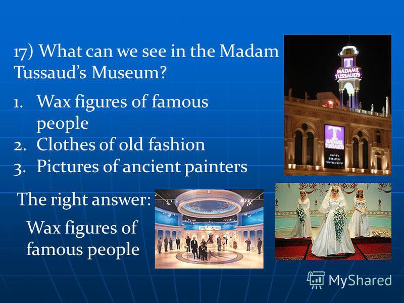 The right answer: Wax figures of famous people 1.Wax figures of famous people 2.Clothes of old fashion 3.Pictures of ancient painters 17) What can we see in the Madam Tussauds Museum?
