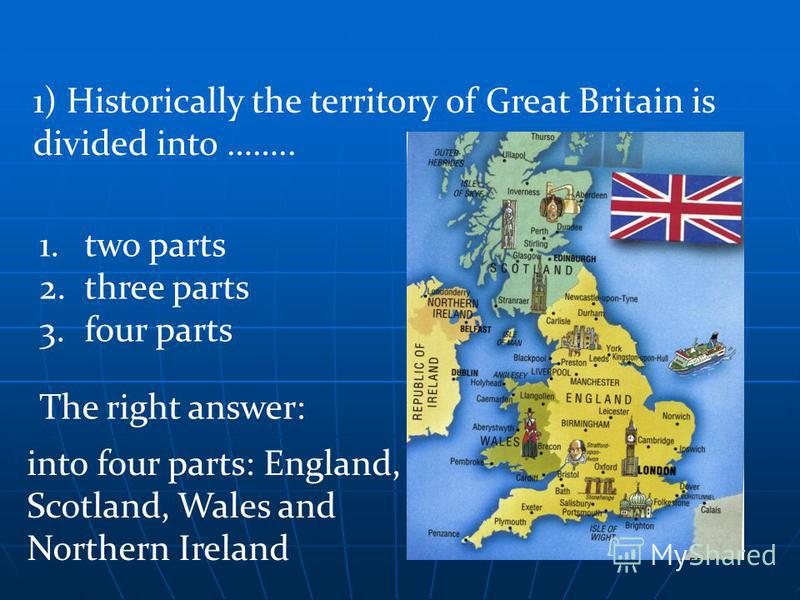 The right answer: 1) Historically the territory of Great Britain is divided into …….. 1.two parts 2.three parts 3.four parts into four parts: England, Scotland, Wales and Northern Ireland
