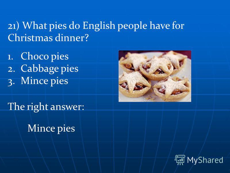 The right answer: Mince pies 1.Choco pies 2.Cabbage pies 3.Mince pies 21) What pies do English people have for Christmas dinner?