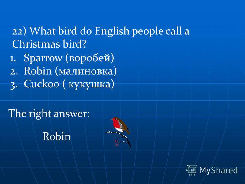 The right answer: 22) What bird do English people call a Christmas bird? 1.Sparrow (воробей) 2.Robin (малиновка) 3.Cuckoo ( кукушка) Robin