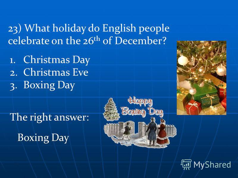 The right answer: 23) What holiday do English people celebrate on the 26 th of December? 1.Christmas Day 2.Christmas Eve 3.Boxing Day Boxing Day