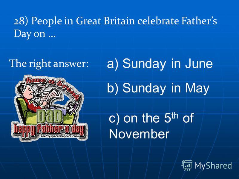 28) People in Great Britain celebrate Fathers Day on … a) Sunday in June b) Sunday in May c) on the 5 th of November The right answer: