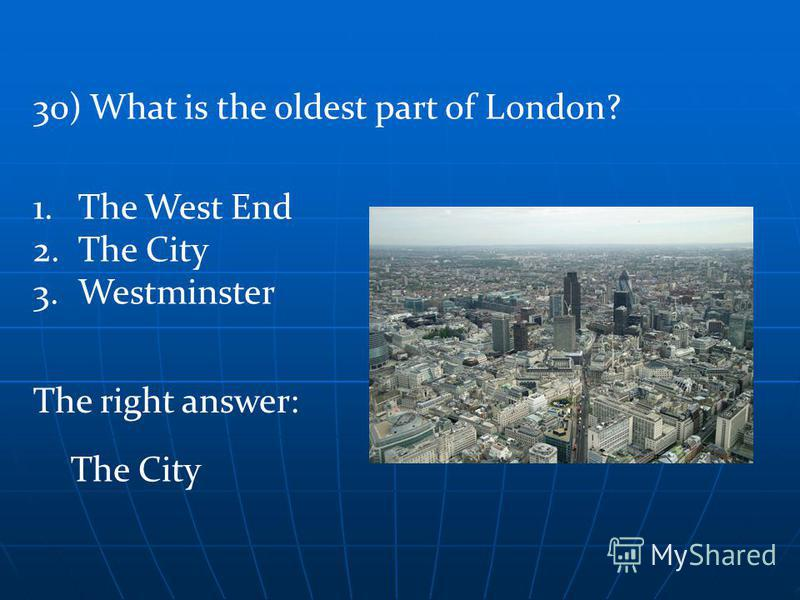 The right answer: The City 30) What is the oldest part of London? 1.The West End 2.The City 3.Westminster