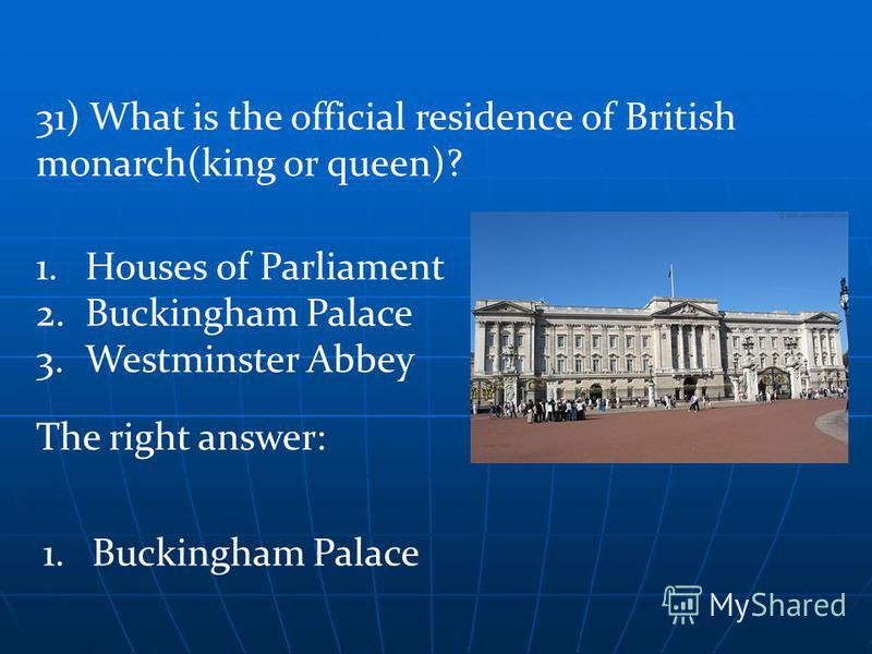 The right answer: 1.Buckingham Palace 31) What is the official residence of British monarch(king or queen)? 1.Houses of Parliament 2.Buckingham Palace 3.Westminster Abbey