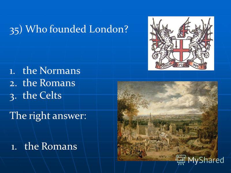The right answer: 1.the Romans 35) Who founded London? 1.the Normans 2.the Romans 3.the Celts
