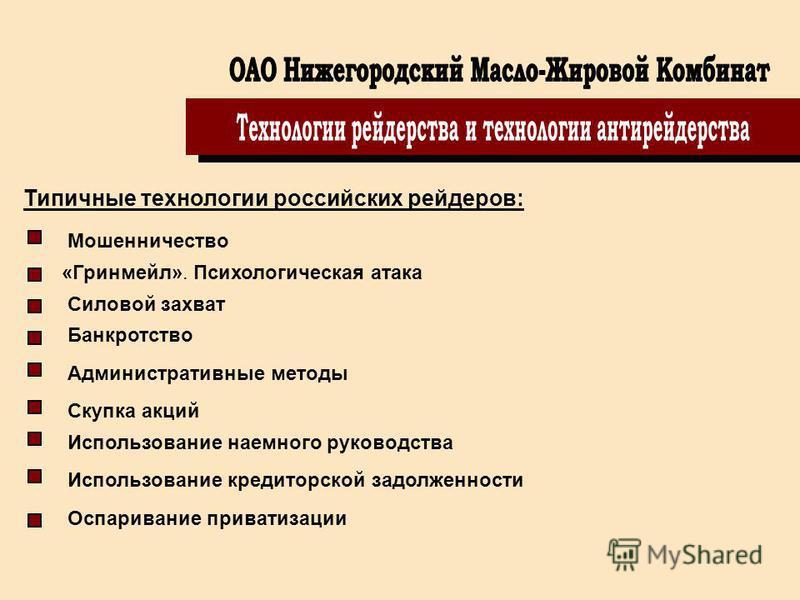 Типичные технологии российских рейдеров: Мошенничество «Гринмейл». Психологическая атака Силовой захват Банкротство Административные методы Скупка акций Использование наемного руководства Использование кредиторской задолженности Оспаривание приватиза