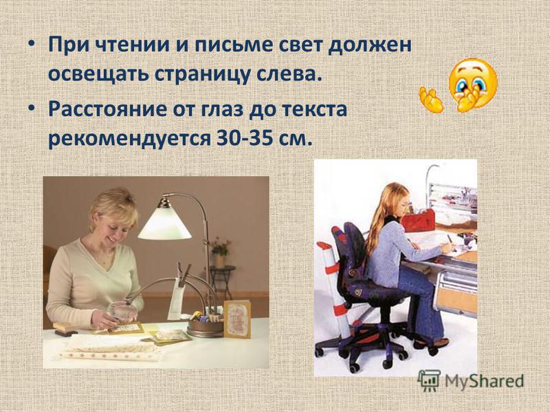 При чтении и письме свет должен освещать страницу слева. Расстояние от глаз до текста рекомендуется 30-35 см.
