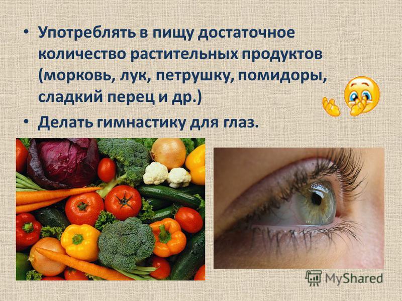 Употреблять в пищу достаточное количество растительных продуктов (морковь, лук, петрушку, помидоры, сладкий перец и др.) Делать гимнастику для глаз.