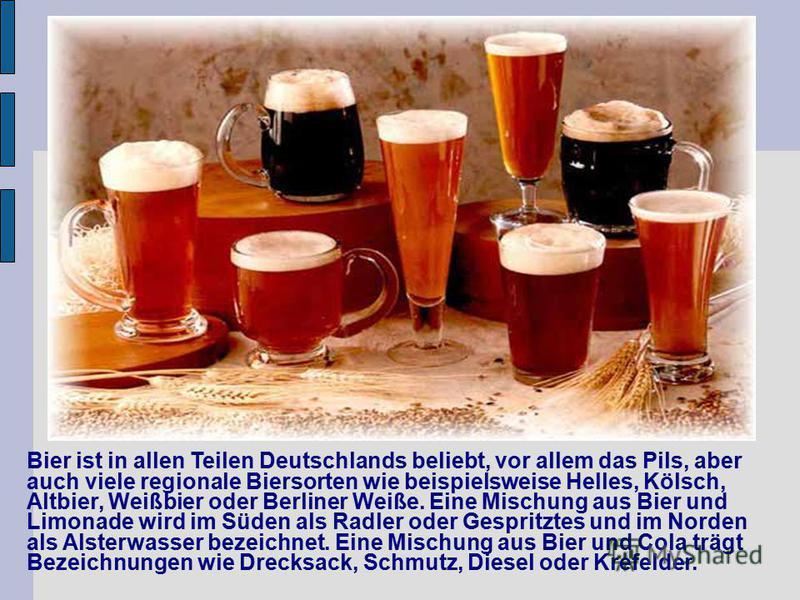 Bier ist in allen Teilen Deutschlands beliebt, vor allem das Pils, aber auch viele regionale Biersorten wie beispielsweise Helles, Kölsch, Altbier, Weißbier oder Berliner Weiße. Eine Mischung aus Bier und Limonade wird im Süden als Radler oder Gespri