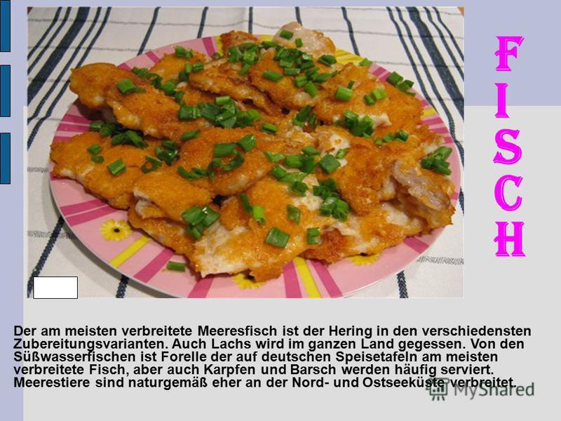 Der am meisten verbreitete Meeresfisch ist der Hering in den verschiedensten Zubereitungsvarianten. Auch Lachs wird im ganzen Land gegessen. Von den Süßwasserfischen ist Forelle der auf deutschen Speisetafeln am meisten verbreitete Fisch, aber auch K