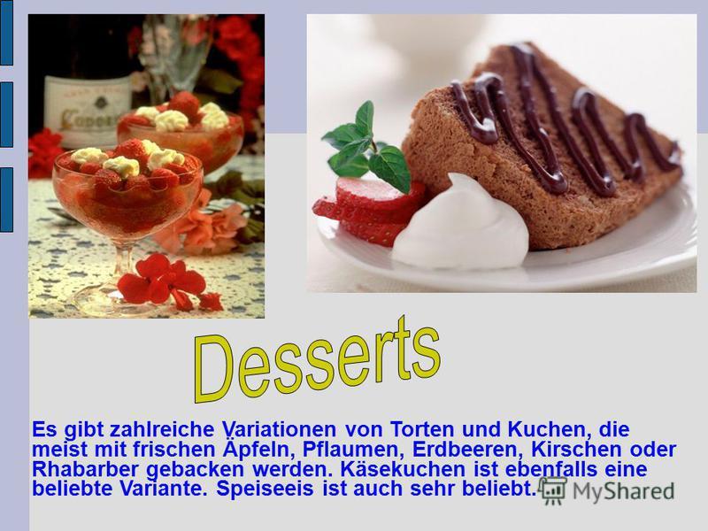 Es gibt zahlreiche Variationen von Torten und Kuchen, die meist mit frischen Äpfeln, Pflaumen, Erdbeeren, Kirschen oder Rhabarber gebacken werden. Käsekuchen ist ebenfalls eine beliebte Variante. Speiseeis ist auch sehr beliebt.