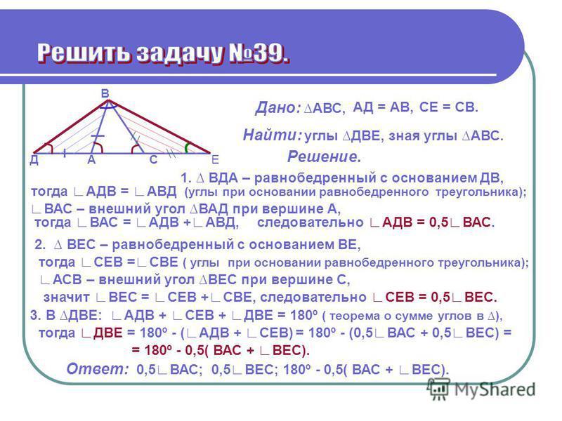 В АСЕД Дано: АВС, АД = АВ,СЕ = СВ. Найти: углы ДВЕ, зная углы АВС. Решение. 1. ВДА – равнобедренный с основанием ДВ, ВАС – внешний угол ВАД при вершине А, тогда ВАС = АДВ +АВД,следовательно АДВ = 0,5 ВАС. тогда АДВ = АВД (углы при основании равнобедр