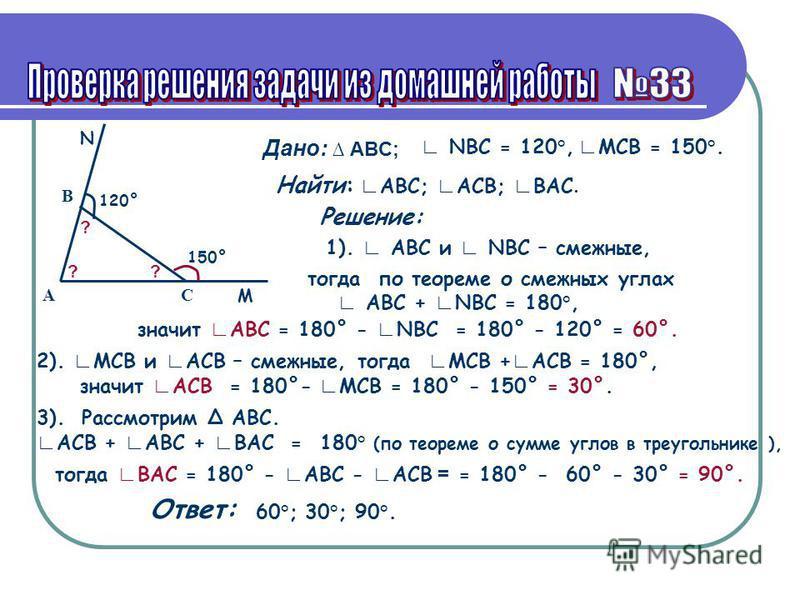 Дано: ABC; АС B NBC = 120°, MCB = 150°. Найти: ABC; ACB; BAC. Решение: 1). ABC и NBC – смежные, тогда по теореме о смежных углах ABC + NBC = 180°, 2). MCB и ACB – смежные, 3). Рассмотрим ABC. ACB + ABC + BAC = 180° (по теореме о сумме углов в треугол