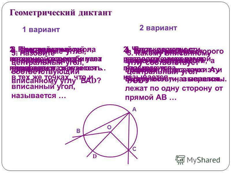 1 вариант 2 вариант Геометрический диктант 1. Каждая из частей на которые угол разбивает плоскости называется … 1. Плоские углы с равными сторонами называются… 2. Плоский угол с вершиной в центре угла называется … 2. Часть окружности, расположенная в