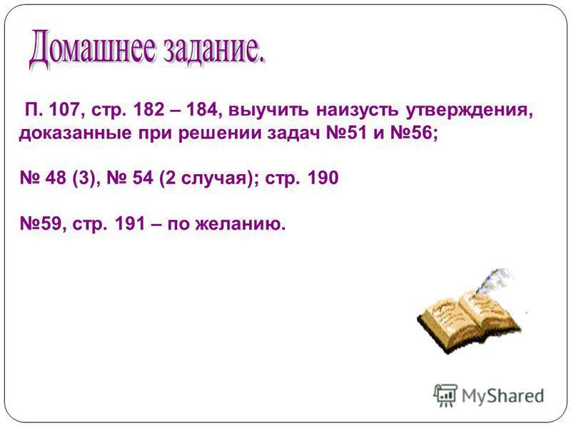 П. 107, стр. 182 – 184, выучить наизусть утверждения, доказанные при решении задач 51 и 56; 48 (3), 54 (2 случая); стр. 190 59, стр. 191 – по желанию.