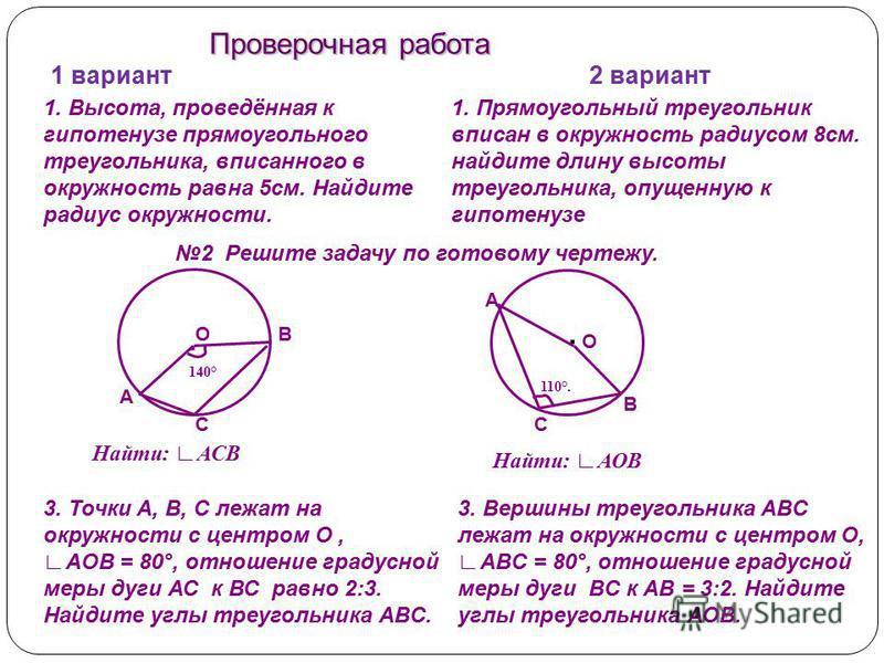 1 вариант 2 вариант 2 Решите задачу по готовому чертежу... А С ВО В А О С Найти: АСВ Найти: АОВ 110°. 140° 3. Точки А, В, С лежат на окружности с центром О, AOB = 80°, отношение градусной меры дуги АС к ВС равно 2:3. Найдите углы треугольника ABC. 3.