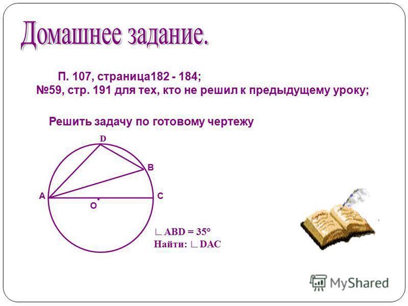 П. 107, страница 182 - 184; 59, стр. 191 для тех, кто не решил к предыдущему уроку;. В С D А О АВD = 35° Найти: DАС Решить задачу по готовому чертежу