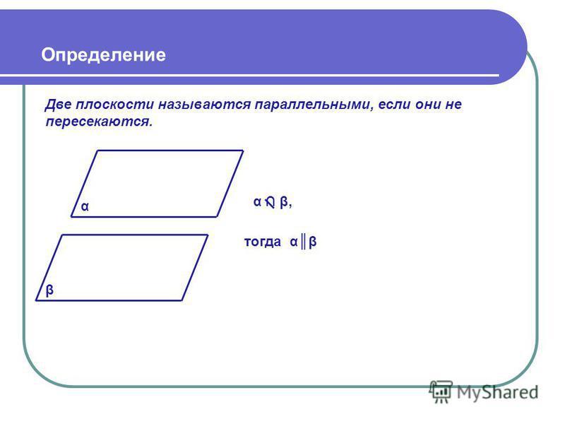 Определение Две плоскости называются параллельными, если они не пересекаются. α α β, тогда αβ β