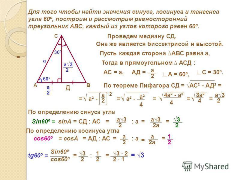 Для того чтобы найти значения синуса, косинуса и тангенса угла 60º, построим и рассмотрим равносторонний треугольник АВС, каждый из углов которого равен 60º. АВ С Проведем медиану СД. Она же является биссектрисой и высотой. Д 30º 60º Пусть каждая сто