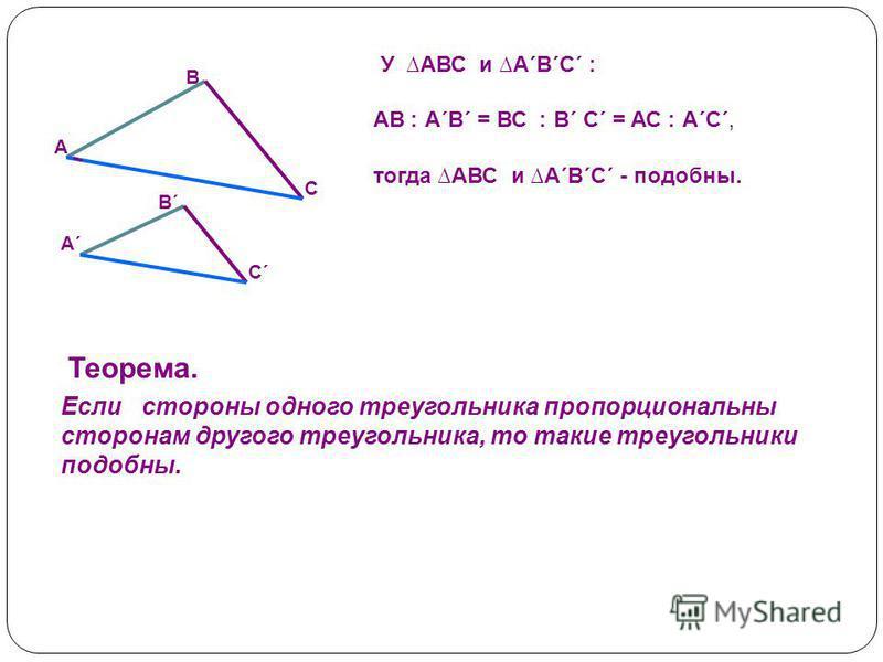 У АВС и А´В´С´ : тогда АВС и А´В´С´ - подобны. С´С´ А´А´ В´В´ С А В Теорема. Если стороны одного треугольника пропорциональны сторонам другого треугольника, то такие треугольники подобны. АВ ׃ А´В´ = ВС ׃ В´ С´ = АС ׃ А´С´,