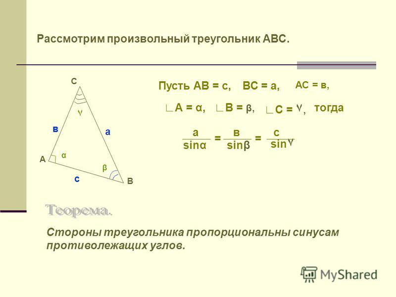 Рассмотрим произвольный треугольник АВС. А С В α ٧ β А = α,В = β, С = ٧, Пусть АВ = с,ВС = а, АС = в, тогда вас sinssinβ sin ٧ == с в а Стороны треугольника пропорциональны синусам противолежащих углов.