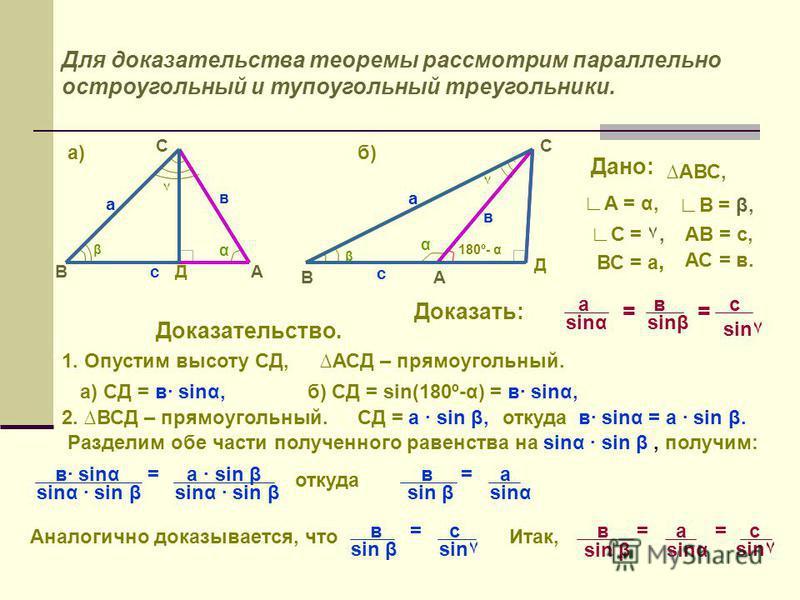 Для доказательства теоремы рассмотрим параллельно остроугольный и тупоугольный треугольники. А С В α ٧ β с в а α ٧ β А С В с в а 180º- α Д Д А = α, В = β, ВС = а, АС = в. а в sinssinβ sin٧ == Дано: АВС, АВ = с,С = ٧, Доказать: с Доказательство. 1. Оп