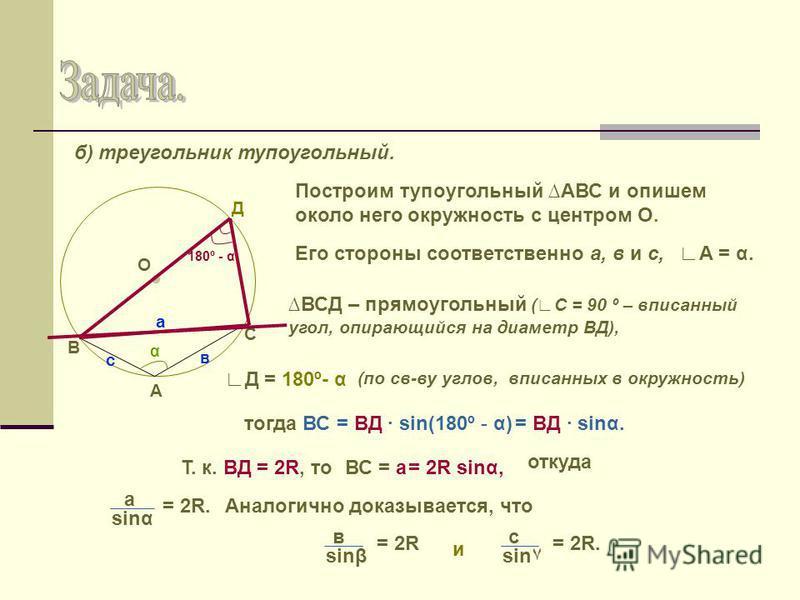 б) треугольник тупоугольный. А С В α О Д с в а Построим тупоугольный АВС и опишем около него окружность с центром О. ВСД – прямоугольный (С = 90 º – вписанный угол, опирающийся на диаметр ВД), А = α.Его стороны соответственно а, в и с, Д = 180º- α то