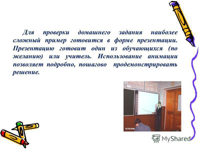 Для проверки домашнего задания наиболее сложный пример готовится в форме презентации. Презентацию готовит один из обучающихся (по желанию) или учитель. Использование анимации позволяет подробно, пошагово продемонстрировать решение.