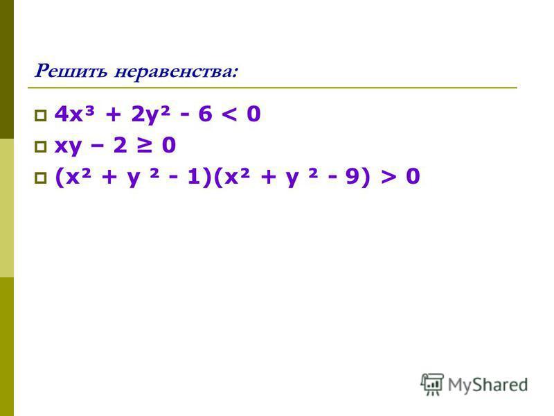 Решить неравенства: 4 х³ + 2 у² - 6 < 0 ху – 2 0 (х² + у ² - 1)(х² + у ² - 9) > 0