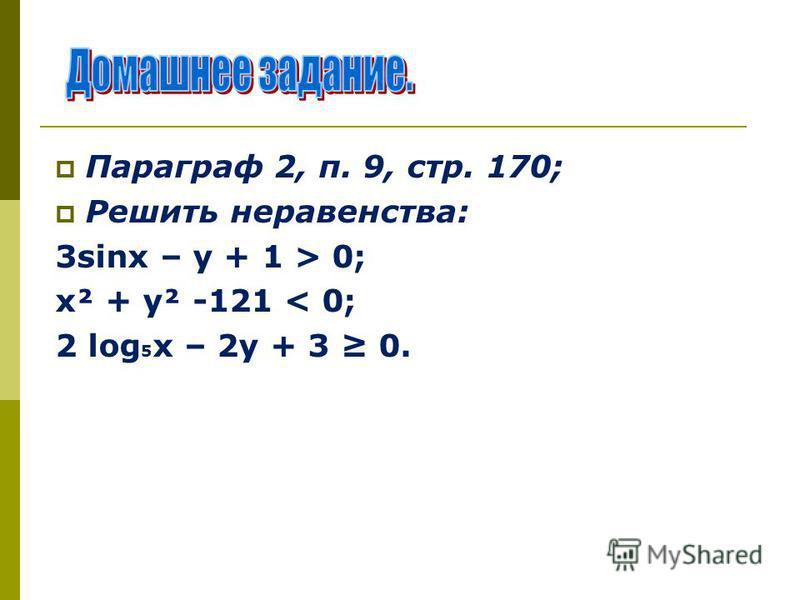 Параграф 2, п. 9, стр. 170; Решить неравенства: 3sinх – у + 1 > 0; х² + у² -121 < 0; 2 log 5 х – 2 у + 3 0.