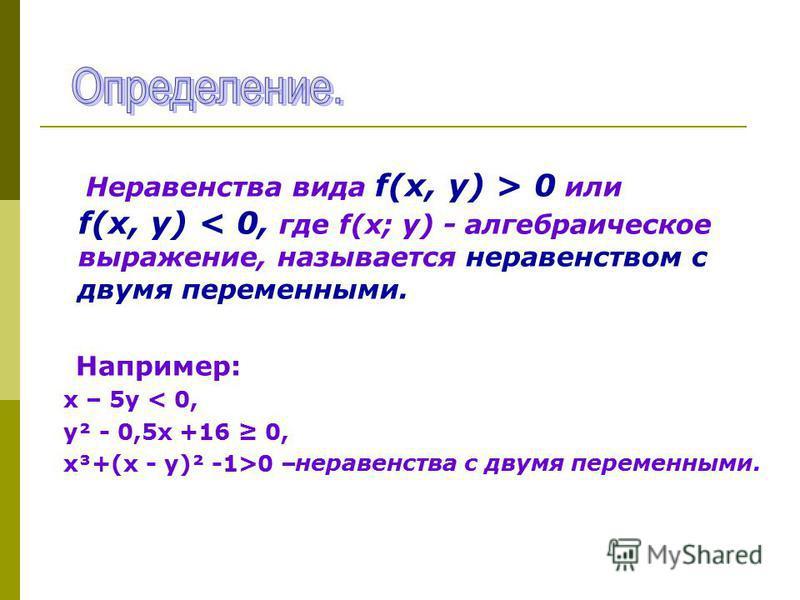 Неравенства вида f(х, у) > 0 или f(х, у) < 0, где f(х; у) - алгебраическое выражение, называется неравенством с двумя переменными. Например: х – 5 у < 0, у² - 0,5 х +16 0, х³+(х - у)² -1>0 – неравенства с двумя переменными.