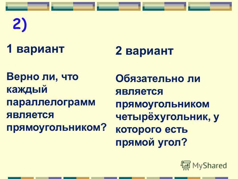 1) 1 вариант Является ли прямоугольником параллелограмм, у которого есть прямой угол? 2 вариант Верно ли, что каждый прямоугольник является параллелограммом?