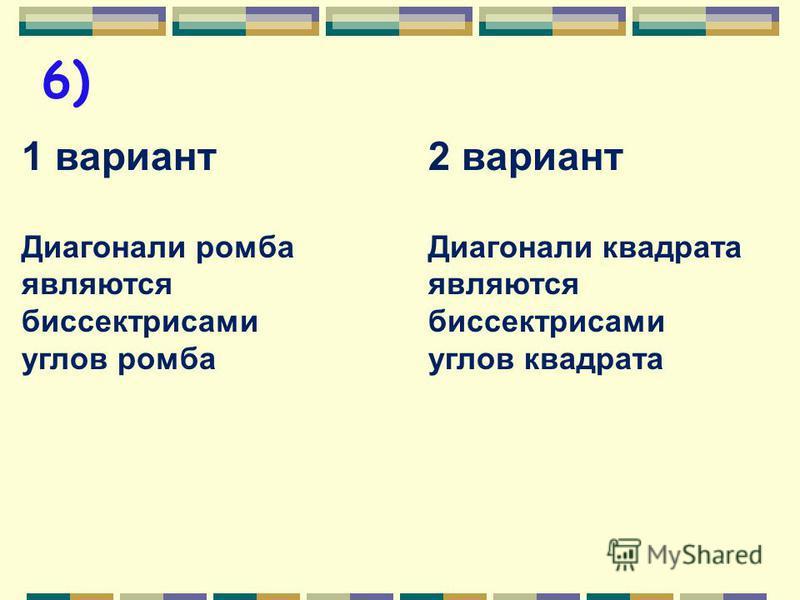 5) 1 вариант Диагонали ромба перпендикулярны 2 вариант Диагонали квадрата перпендикулярны