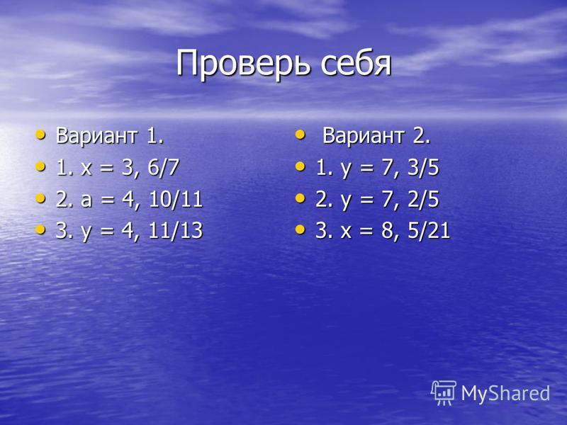 Проверь себя Вариант 1. Вариант 1. 1. х = 3, 6/7 1. х = 3, 6/7 2. а = 4, 10/11 2. а = 4, 10/11 3. у = 4, 11/13 3. у = 4, 11/13 Вариант 2. Вариант 2. 1. у = 7, 3/5 1. у = 7, 3/5 2. у = 7, 2/5 2. у = 7, 2/5 3. х = 8, 5/21 3. х = 8, 5/21